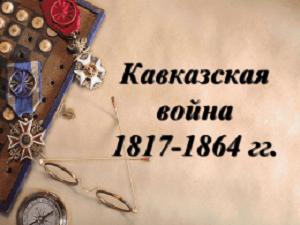 Кавказская война — военные действия Русской армии, связанные с присоединением горных районов Северного Кавказа к России, противостояние с имаматом